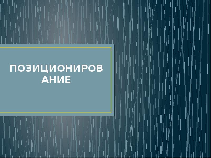 Презентация ПОЗИЦИОНИРОВАНИЕ