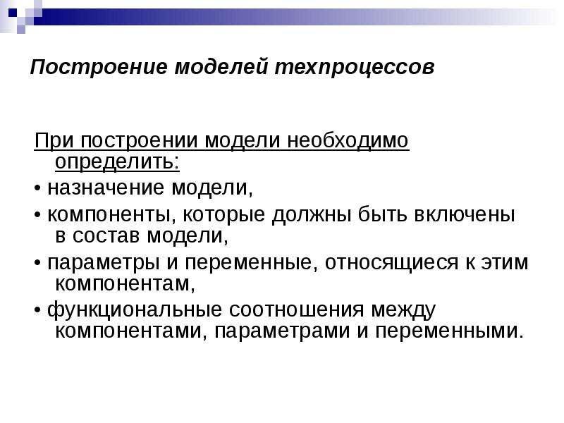 Построение моделей техпроцессов При построении модели необходимо определить: • назначение модели, •