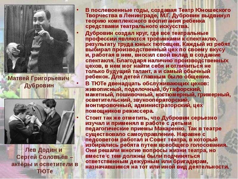 В послевоенные годы, создавая Театр Юношеского Творчества в Ленинграде, М. Г. Дубровин выдвинул теор