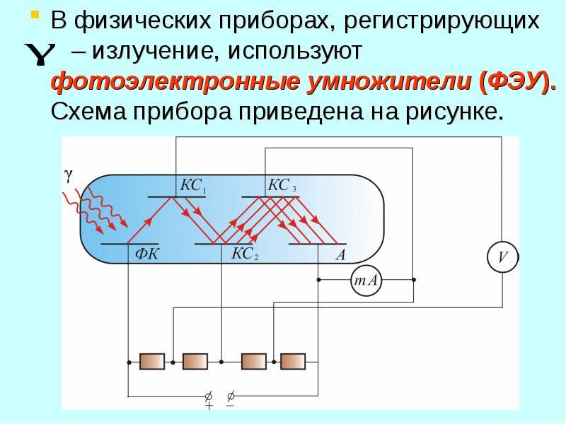 В физических приборах, регистрирующих – излучение, используют фотоэлектронные умножители (ФЭУ). Схем