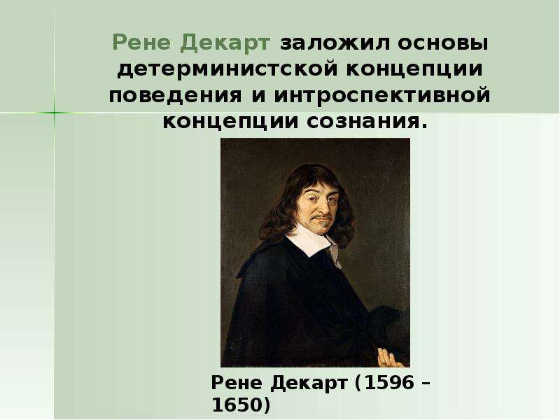 Рене Декарт заложил основы детерминистской концепции поведения и интроспективной концепции сознания.