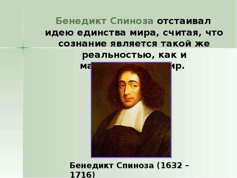 Бенедикт Спиноза отстаивал идею единства мира, считая, что сознание является такой же реальностью, к