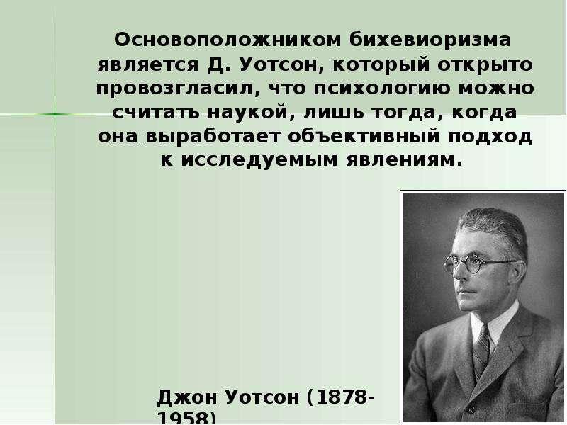 Основоположником бихевиоризма является Д. Уотсон, который открыто провозгласил, что психологию можно