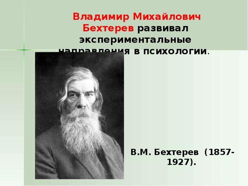 Владимир Михайлович Бехтерев развивал экспериментальные направления в психологии. Владимир Михайлови