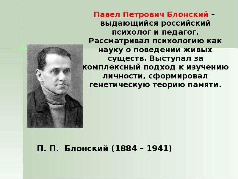 Павел Петрович Блонский – выдающийся российский психолог и педагог. Рассматривал психологию как наук