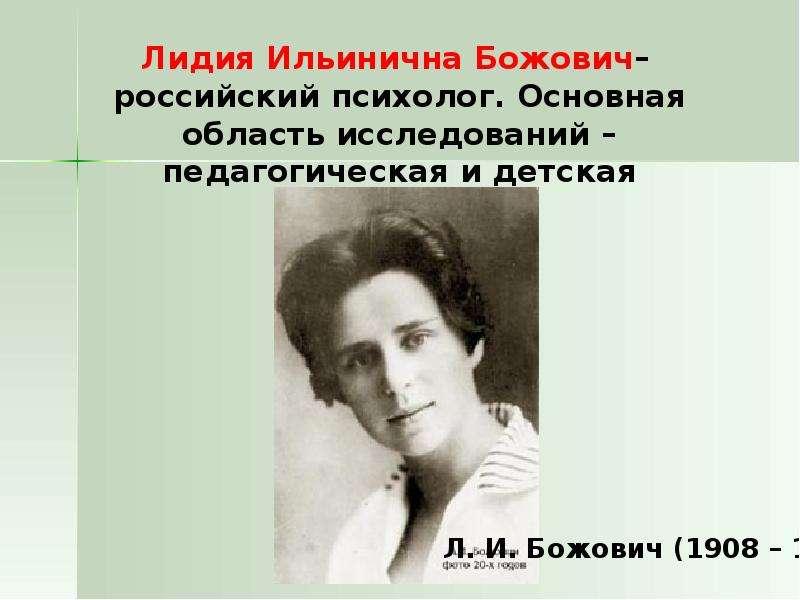 Лидия Ильинична Божович– российский психолог. Основная область исследований – педагогическая и детск