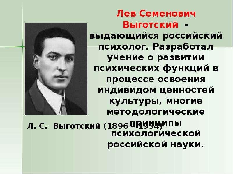 Лев Семенович Выготский – выдающийся российский психолог. Разработал учение о развитии психических ф