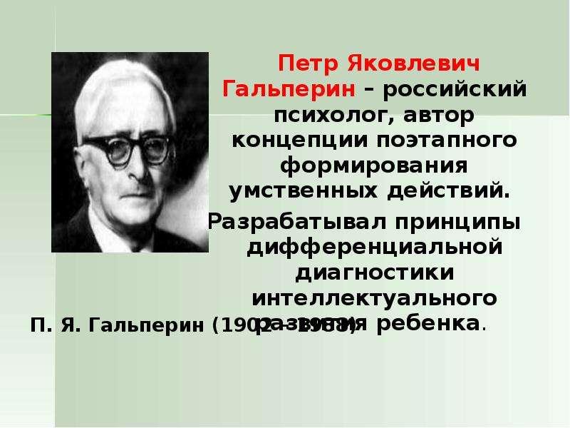 Петр Яковлевич Гальперин – российский психолог, автор концепции поэтапного формирования умственных д