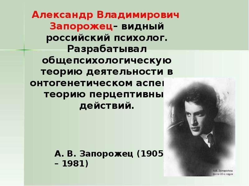 Александр Владимирович Запорожец– видный российский психолог. Разрабатывал общепсихологическую теори