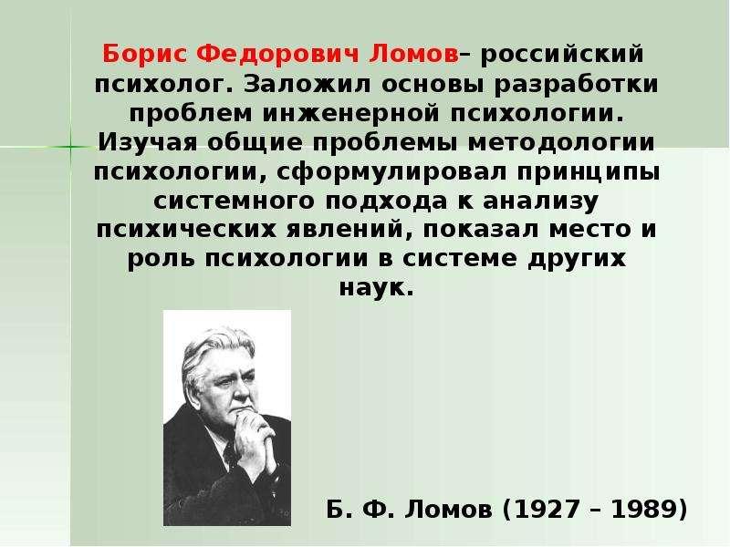 Борис Федорович Ломов– российский психолог. Заложил основы разработки проблем инженерной психологии.