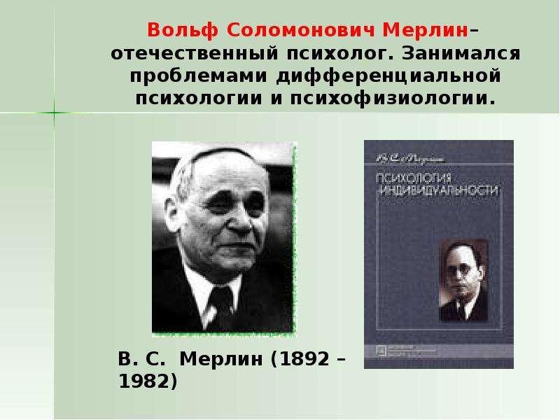 Вольф Соломонович Мерлин– отечественный психолог. Занимался проблемами дифференциальной психологии и