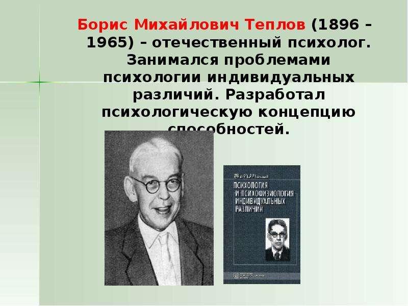 Борис Михайлович Теплов (1896 – 1965) – отечественный психолог. Занимался проблемами психологии инди