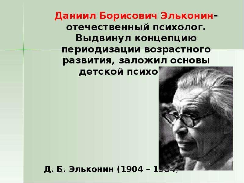 Даниил Борисович Эльконин– отечественный психолог. Выдвинул концепцию периодизации возрастного разви