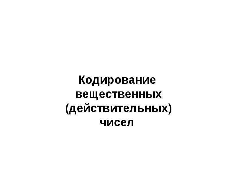 Презентация Кодирование Вещественных (Действительных) Чисел