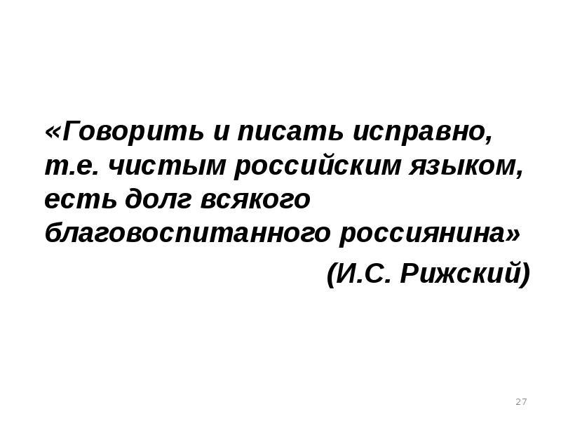 «Говорить и писать исправно, т. е. чистым российским языком, есть долг всякого благовоспитанного рос