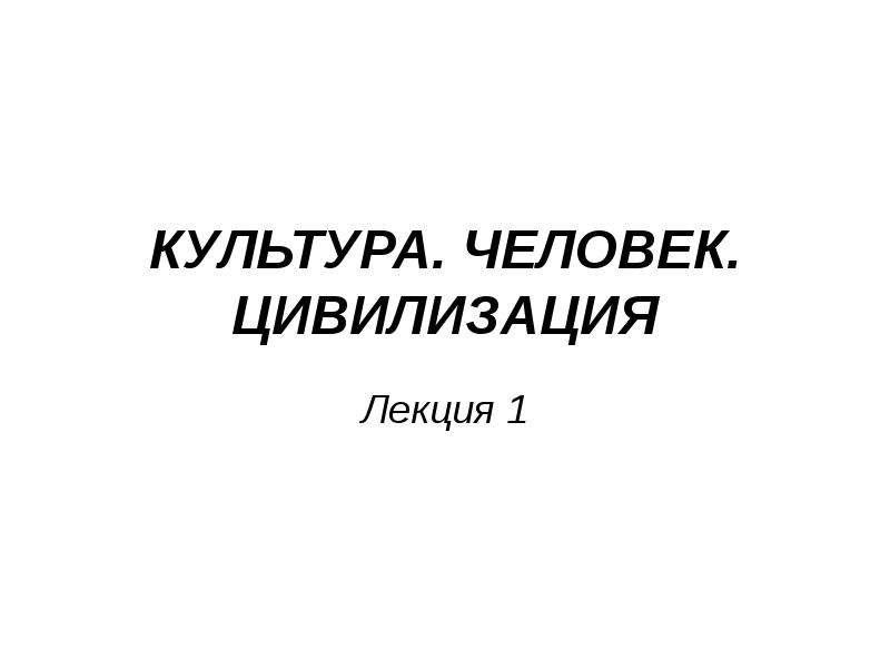 Презентация КУЛЬТУРА. ЧЕЛОВЕК. ЦИВИЛИЗАЦИЯ