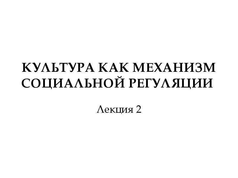 КУЛЬТУРА КАК МЕХАНИЗМ СОЦИАЛЬНОЙ РЕГУЛЯЦИИ Лекция 2
