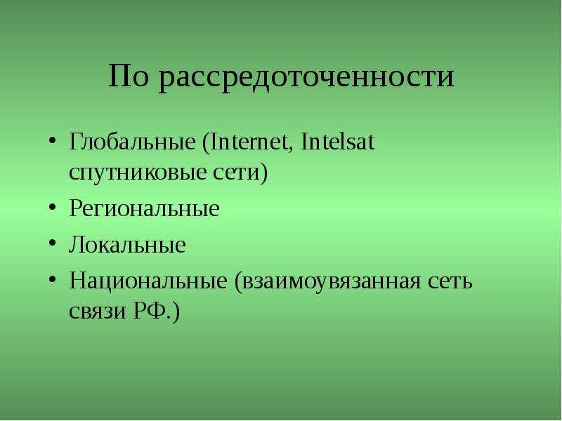 По рассредоточенности Глобальные (Internet, Intelsat спутниковые сети) Региональные Локальные Национ