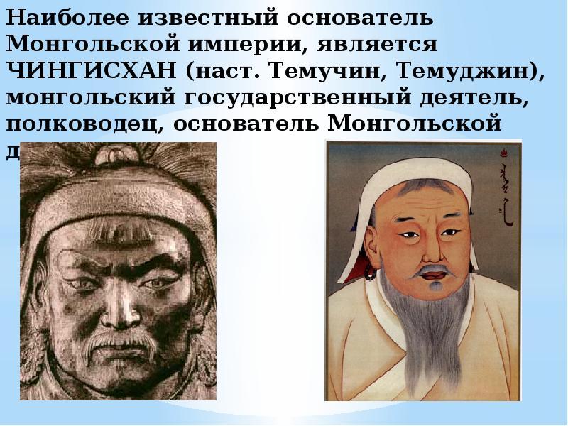 Наиболее известный основатель Монгольской империи, является ЧИНГИСХАН (наст. Темучин, Темуджин), мон