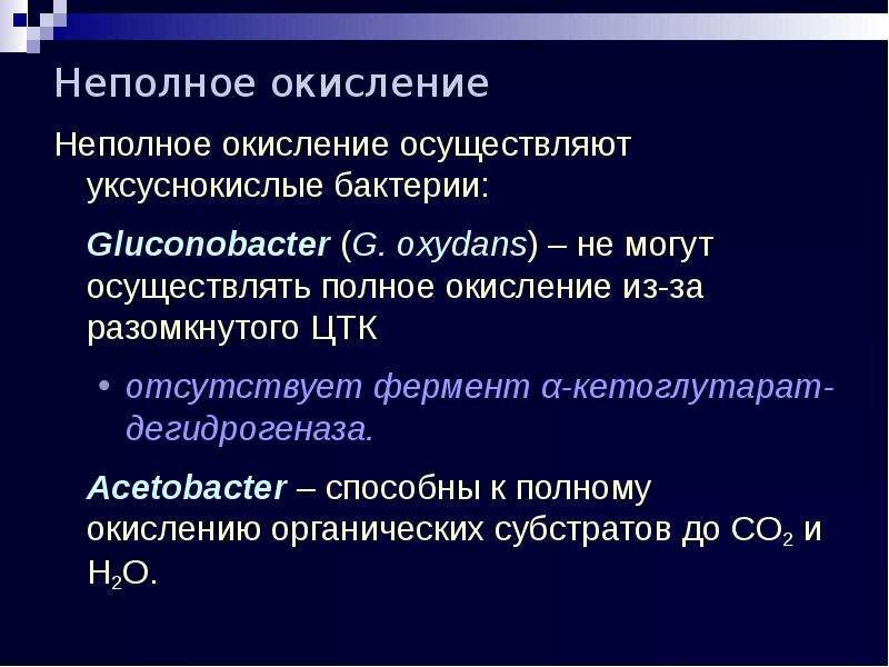Неполное окисление Неполное окисление осуществляют уксуснокислые бактерии: Gluconobacter (G. oxydans