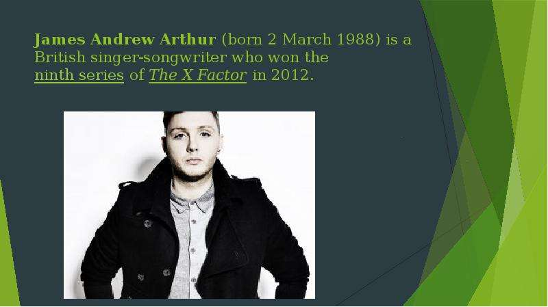 James Andrew Arthur (born 2 March 1988) is a British singer-songwriter who won the ninth series of T