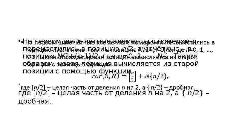 На первом шаге чётные элементы с номером n переместились в позицию n/2, а нечётные – в позицию N/2+(