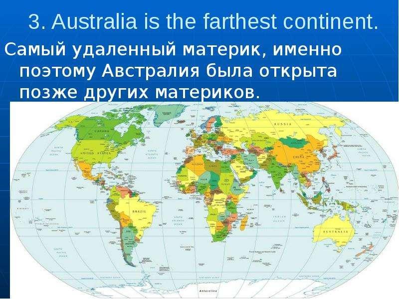 3. Australia is the farthest continent. Самый удаленный материк, именно поэтому Австралия была откры