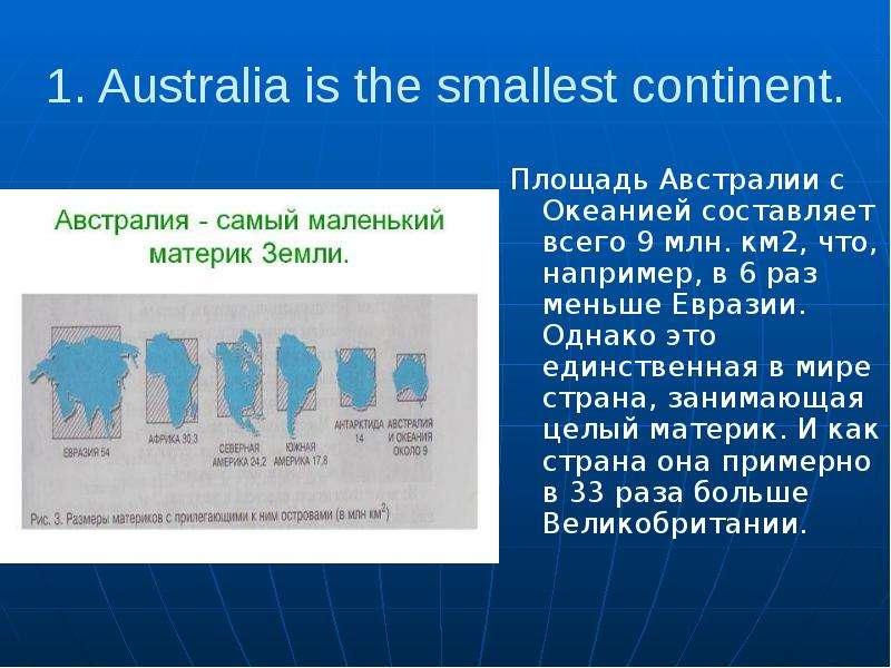 1. Australia is the smallest continent. Площадь Австралии с Океанией составляет всего 9 млн. км2, чт