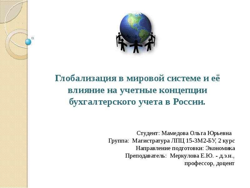 Презентация Глобализация в мировой системе и её влияние на учетные концепции бухгалтерского учета в России