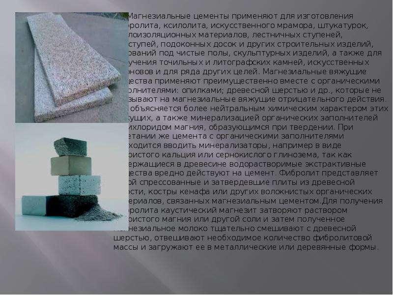 Магнезиальные цементы применяют для изготовления фибролита, ксилолита, искусственного мрамора, штука