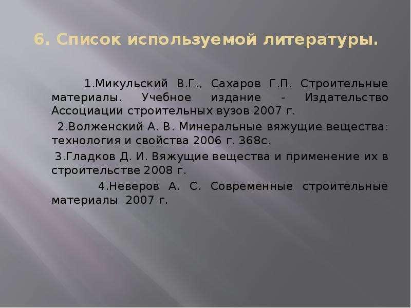6. Список используемой литературы. 1. Микульский В. Г. , Сахаров Г. П. Строительные материалы. Учебн