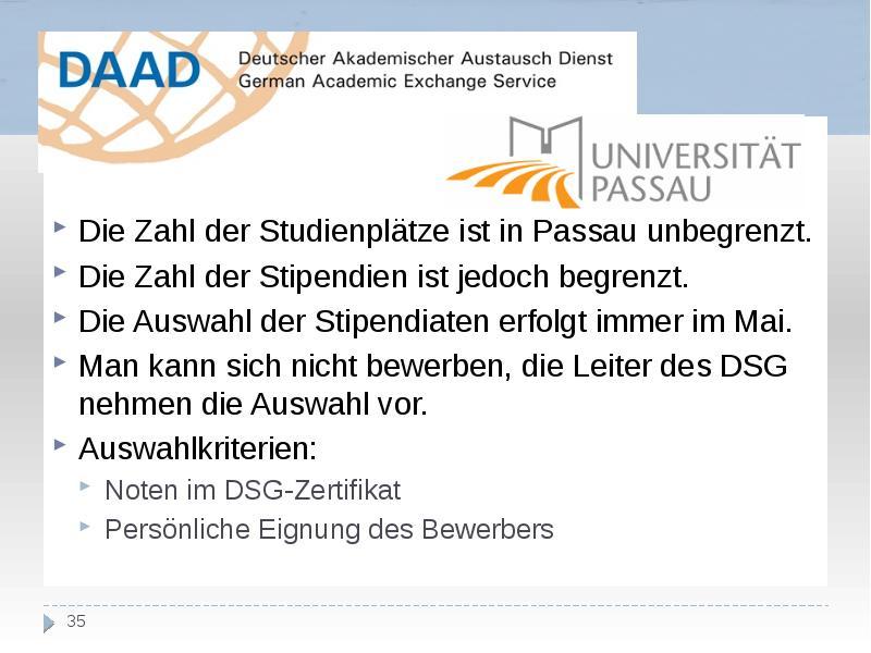 Die Zahl der Studienplätze ist in Passau unbegrenzt. Die Zahl der Stipendien ist jedoch begrenzt. Di