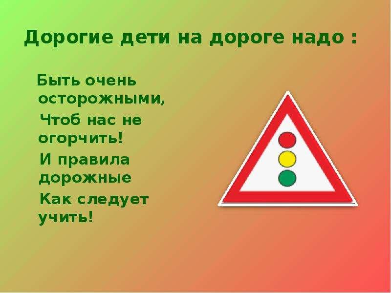 Дорогие дети на дороге надо : Быть очень осторожными, Чтоб нас не огорчить! И правила дорожные Как с
