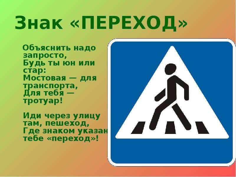 Знак «ПЕРЕХОД» Объяснить надо запросто, Будь ты юн или стар: Мостовая — для транспорта, Для тебя — т