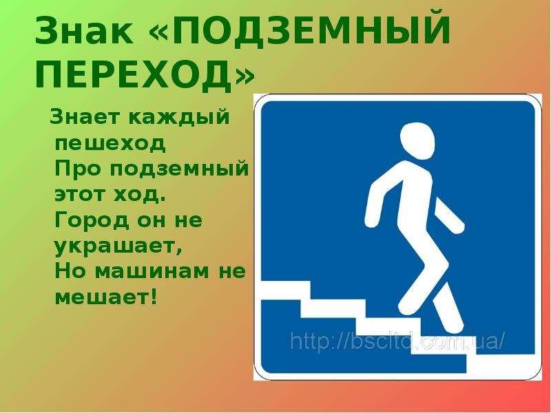 Знак «ПОДЗЕМНЫЙ ПЕРЕХОД» Знает каждый пешеход Про подземный этот ход. Город он не украшает, Но машин
