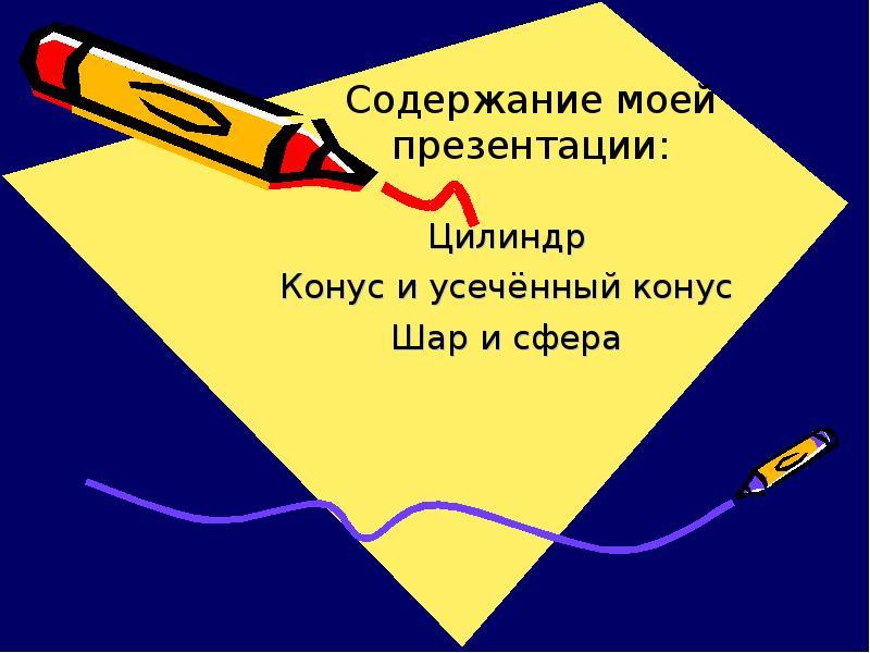 Содержание моей презентации: Цилиндр Конус и усечённый конус Шар и сфера
