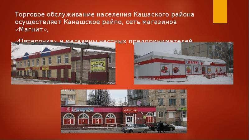 Торговое обслуживание населения Кашаского района осуществляет Канашское райпо, сеть магазинов «Магни