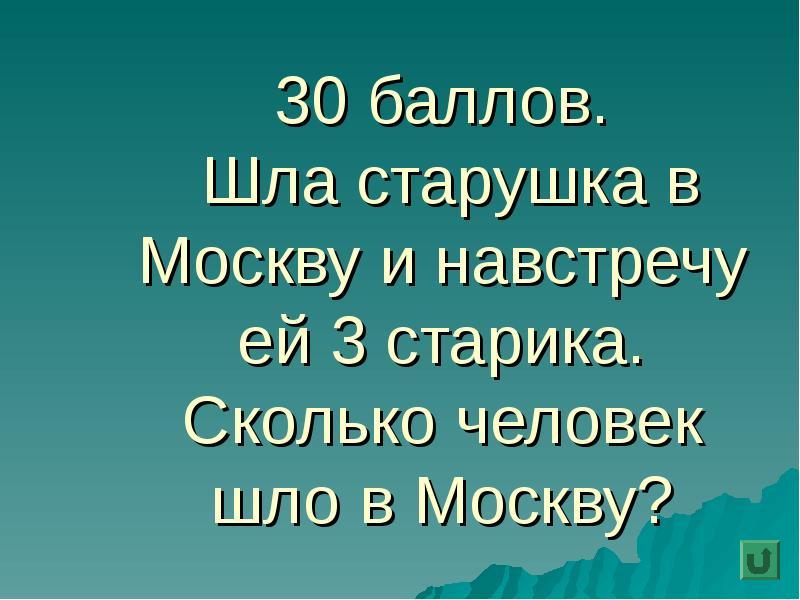 30 баллов. Шла старушка в Москву и навстречу ей 3 старика. Сколько человек шло в Москву?