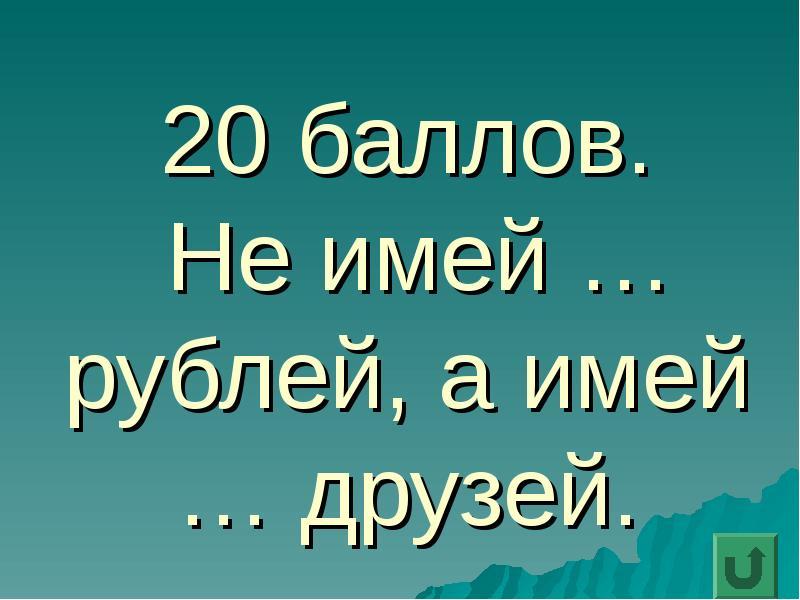 20 баллов. Не имей … рублей, а имей … друзей.