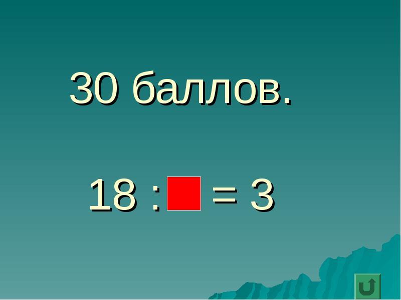 30 баллов. 18 : = 3
