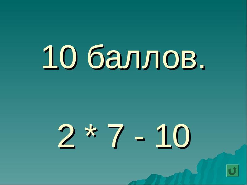 10 баллов. 2 * 7 - 10