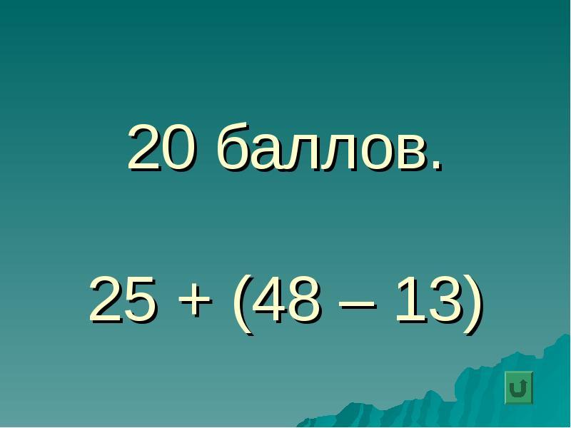 20 баллов. 25 + (48 – 13)