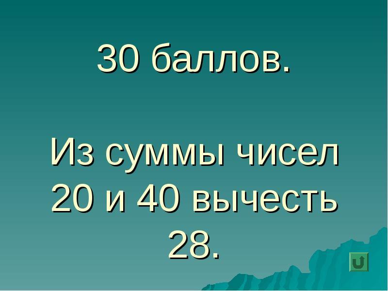 30 баллов. Из суммы чисел 20 и 40 вычесть 28.