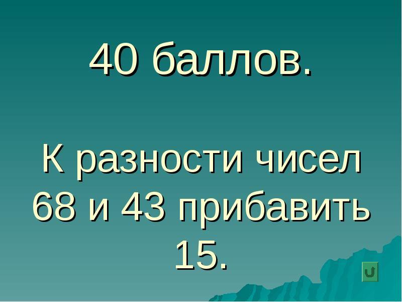 40 баллов. К разности чисел 68 и 43 прибавить 15.
