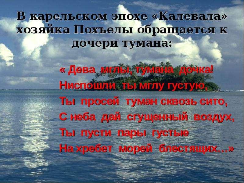 В карельском эпохе «Калевала» хозяйка Похъелы обращается к дочери тумана: « Дева мглы, тумана дочка!