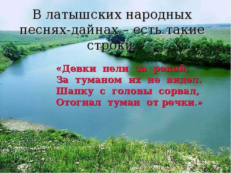 В латышских народных песнях-дайнах – есть такие строки «Девки пели за рекой, За туманом их не видел.