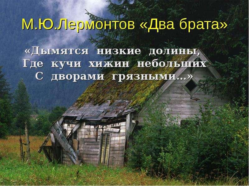 М. Ю. Лермонтов «Два брата» «Дымятся низкие долины, Где кучи хижин небольших С дворами грязными…»