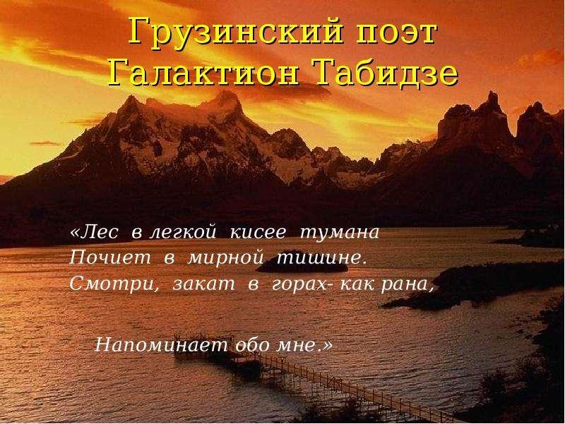 Грузинский поэт Галактион Табидзе «Лес в легкой кисее тумана Почиет в мирной тишине. Смотри, закат в