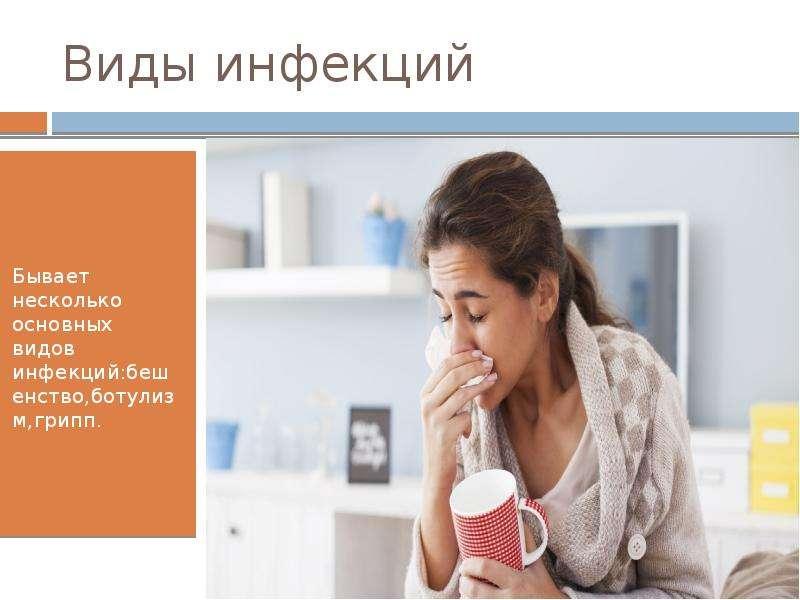 Виды инфекций Бывает несколько основных видов инфекций:бешенство,ботулизм,грипп.
