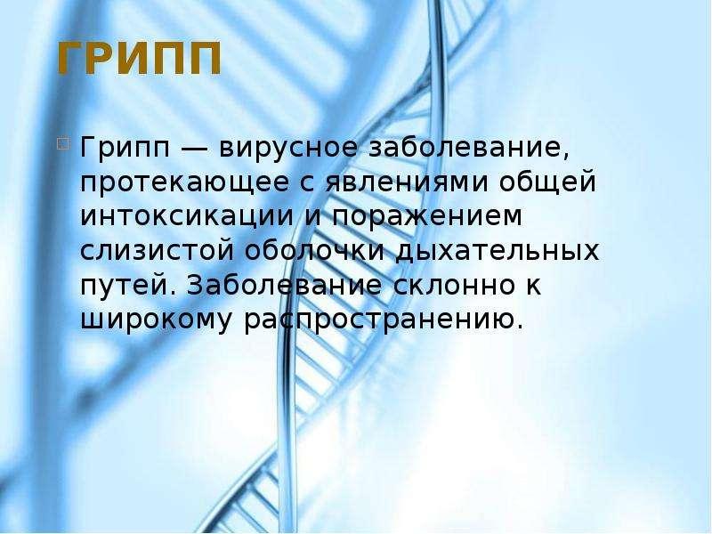 Грипп Грипп — вирусное заболевание, протекающее с явлениями общей интоксикации и поражением слизисто